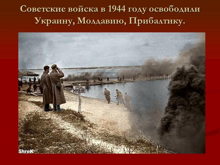 Советские войска в 1944 году освободили Украину, Молдавию, Прибалтику.