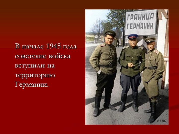 В начале 1945 года советские войска        вступили на территорию Германии.