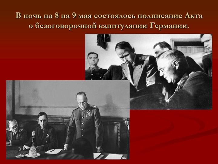 В ночь на 8 на 9 мая состоялось подписание Акта о безоговорочной капитуляции...