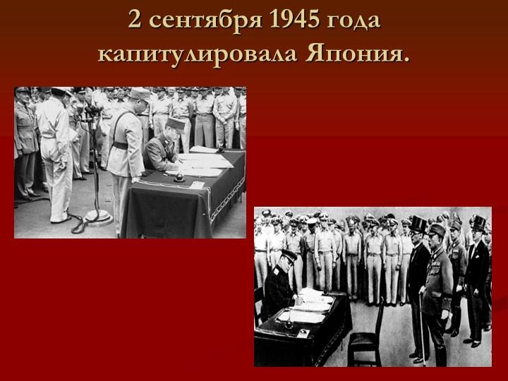 2 сентября 1945 года капитулировала Япония.