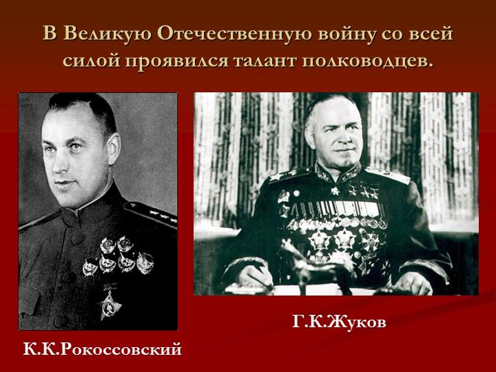 В Великую Отечественную войну со всей силой проявился талант полководцев.К.К....