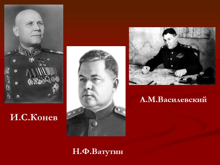 И.С.КоневН.Ф.ВатутинА.М.Василевский
