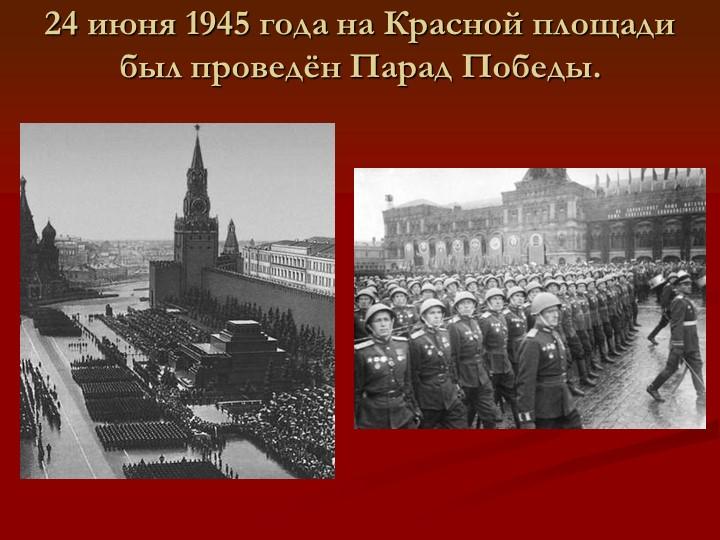 24 июня 1945 года на Красной площади был проведён Парад Победы.