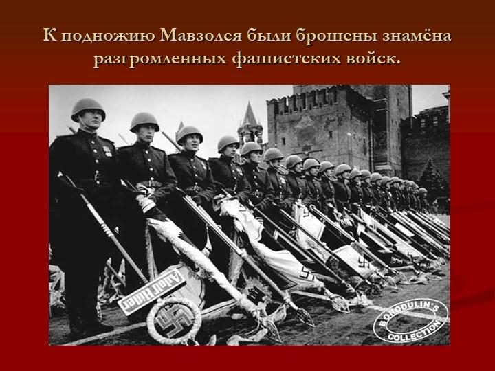 К подножию Мавзолея были брошены знамёна разгромленных фашистских войск.
