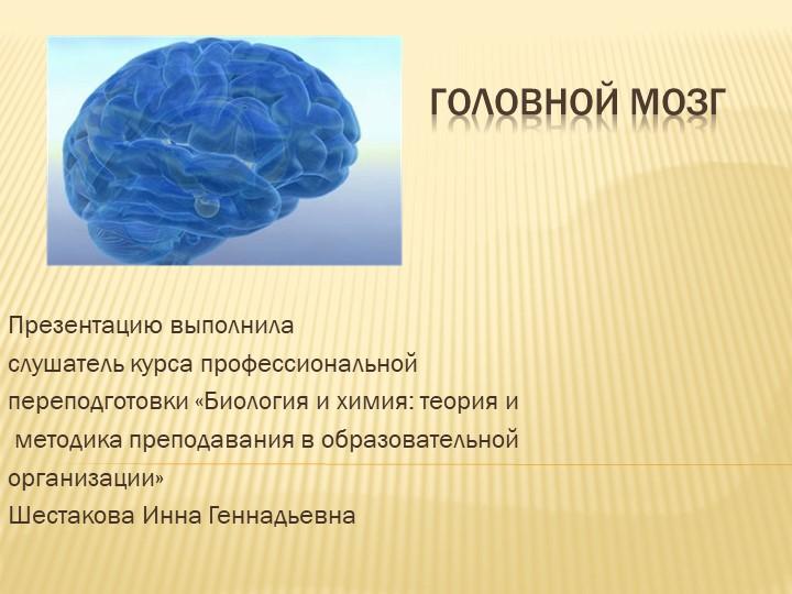 Головной мозгПрезентацию выполниласлушатель курса профессиональной переподг...