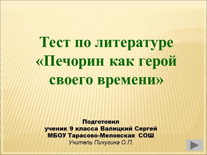 Тест по литературе «Печорин как герой своего времени»Подготовилученик 9 кла...