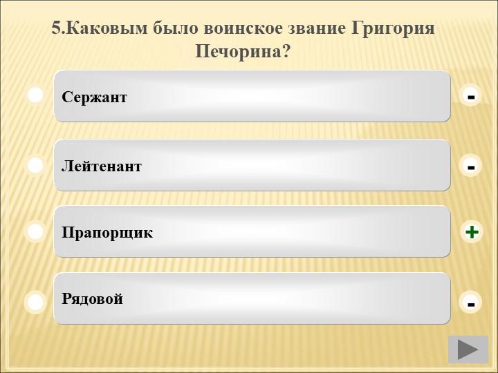 5.Каковым было воинское звание Григория Печорина?СержантЛейтенантПрапорщикРяд...