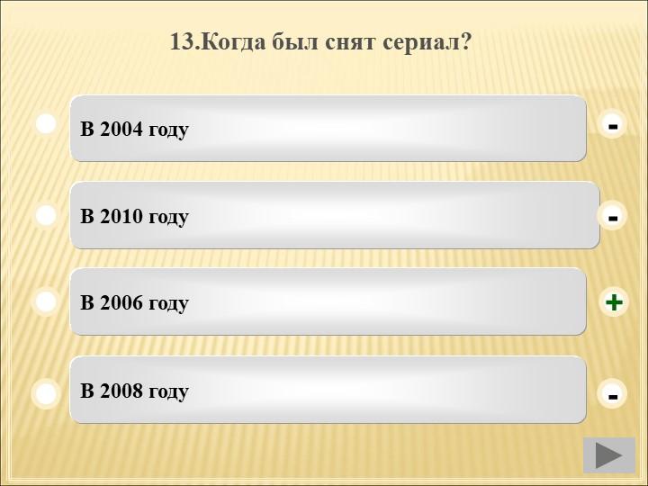 13.Когда был снят сериал?В 2004 годуВ 2010 годуВ 2006 годуВ 2008 году--+-