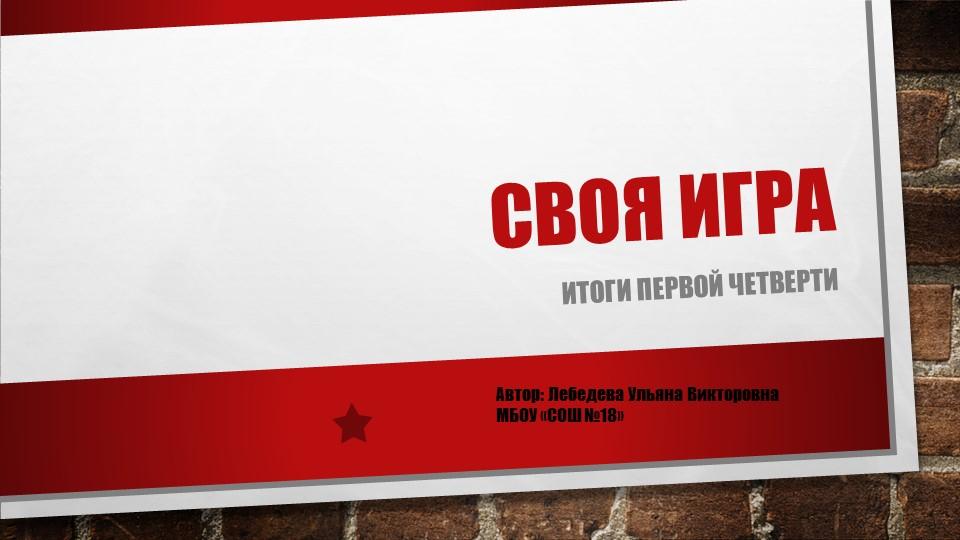 Своя играИтоги первой четвертиАвтор: Лебедева Ульяна ВикторовнаМБОУ «СОШ №18»