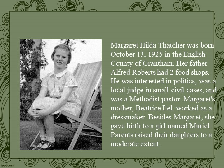 Margaret Hilda Thatcher was born October 13, 1925 in the English County of Gr...