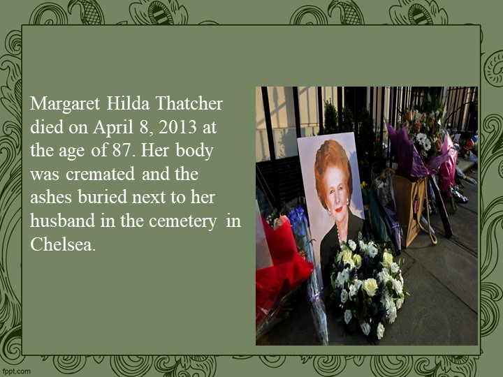 Margaret Hilda Thatcher died on April 8, 2013 at the age of 87. Her body was...
