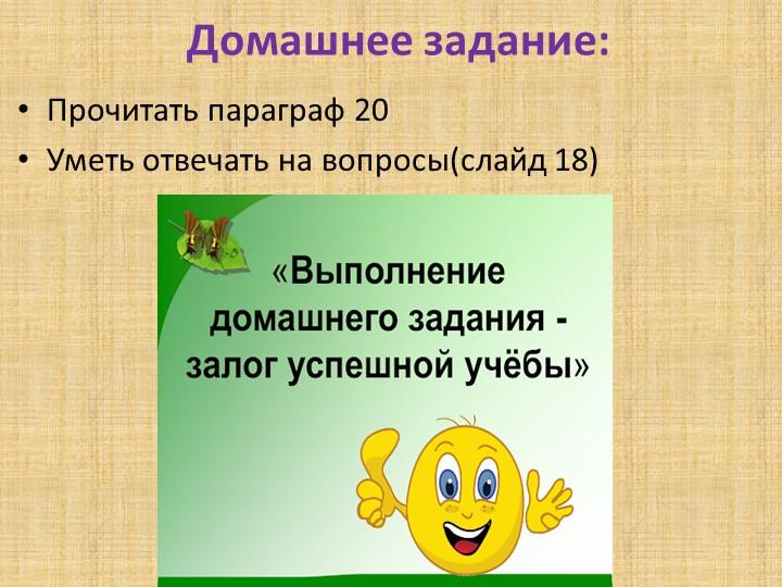 Домашнее задание:Прочитать параграф 20Уметь отвечать на вопросы(слайд 18)