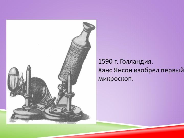 1590 г. Голландия.Ханс Янсон изобрел первый микроскоп.