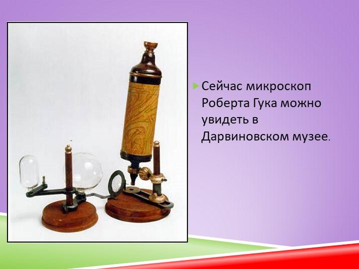 Сейчас микроскоп Роберта Гука можно увидеть в Дарвиновском музее.