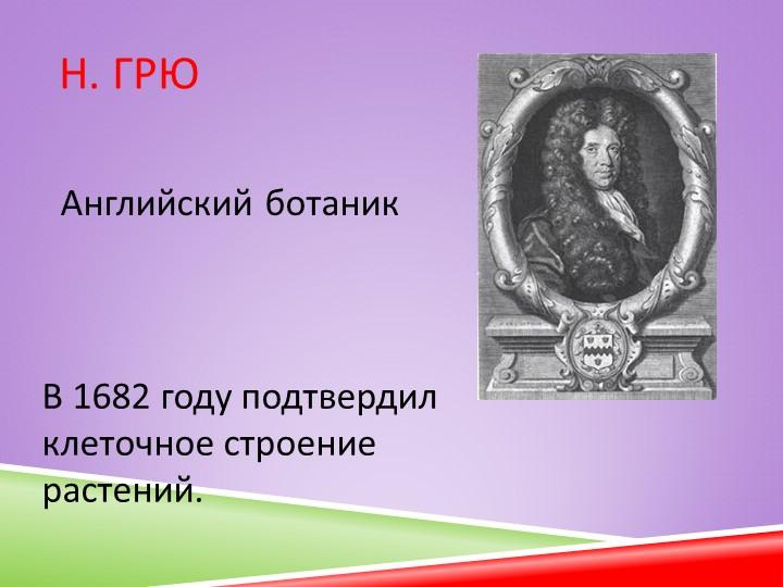 Н. Грю В 1682 году подтвердил  клеточное строение растений.Английский ботаник