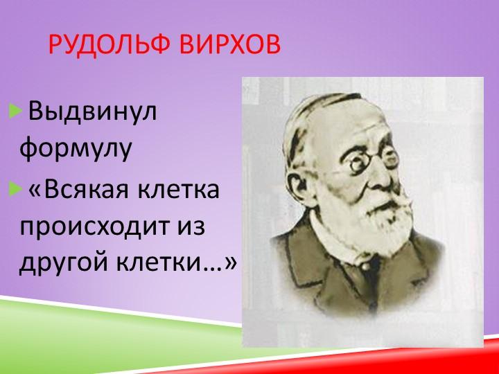 Рудольф ВирховВыдвинул формулу «Всякая клетка происходит из другой клетки…»