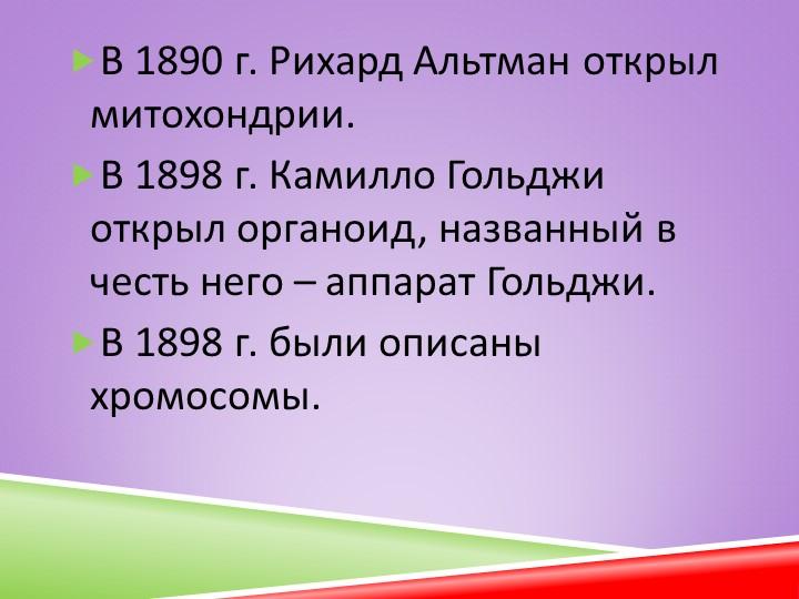 В 1890 г. Рихард Альтман открыл митохондрии. В 1898 г. Камилло Гольджи откры...