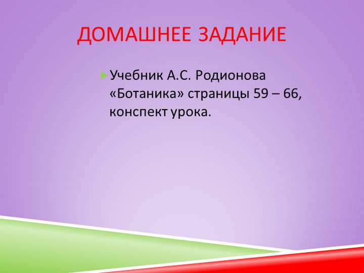 Домашнее заданиеУчебник А.С. Родионова  «Ботаника» страницы 59 – 66, конспект...
