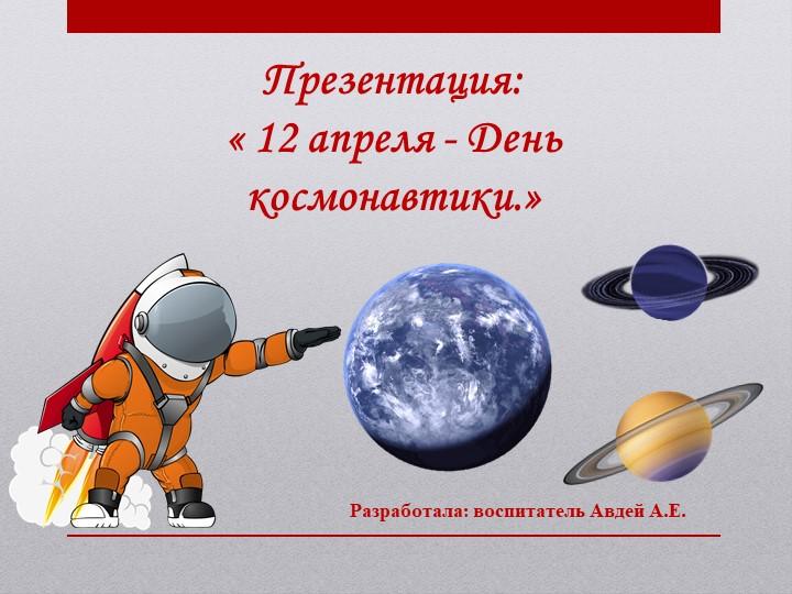 Презентация:« 12 апреля - День космонавтики.»Разработала: воспитатель Авдей...