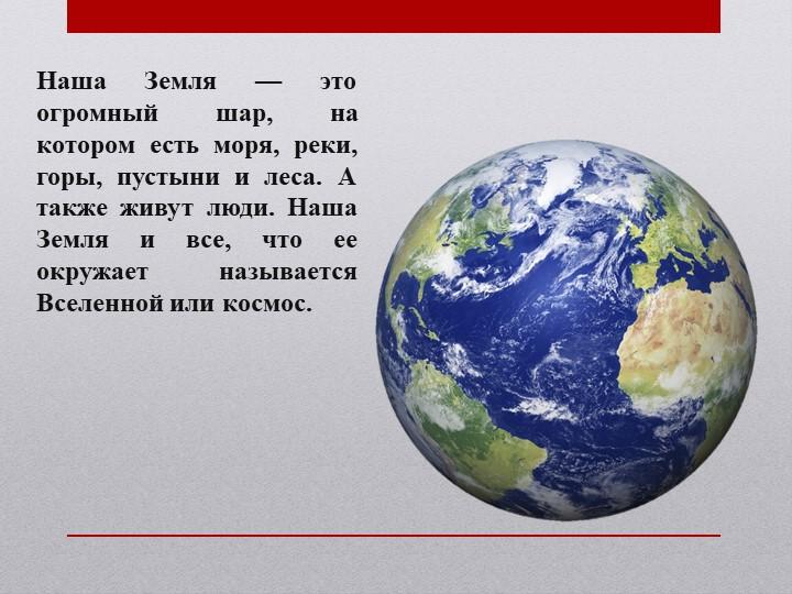 Наша Земля — это огромный шар, на котором есть моря, реки, горы, пустыни и ле...