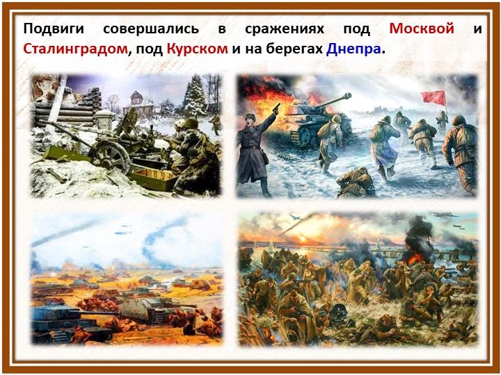 Подвиги совершались в сражениях под Москвой и Сталинградом, под Курском и на...