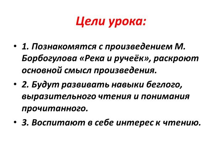 Цели урока:1. Познакомятся с произведением М. Борбогулова «Река и ручеёк», ра...