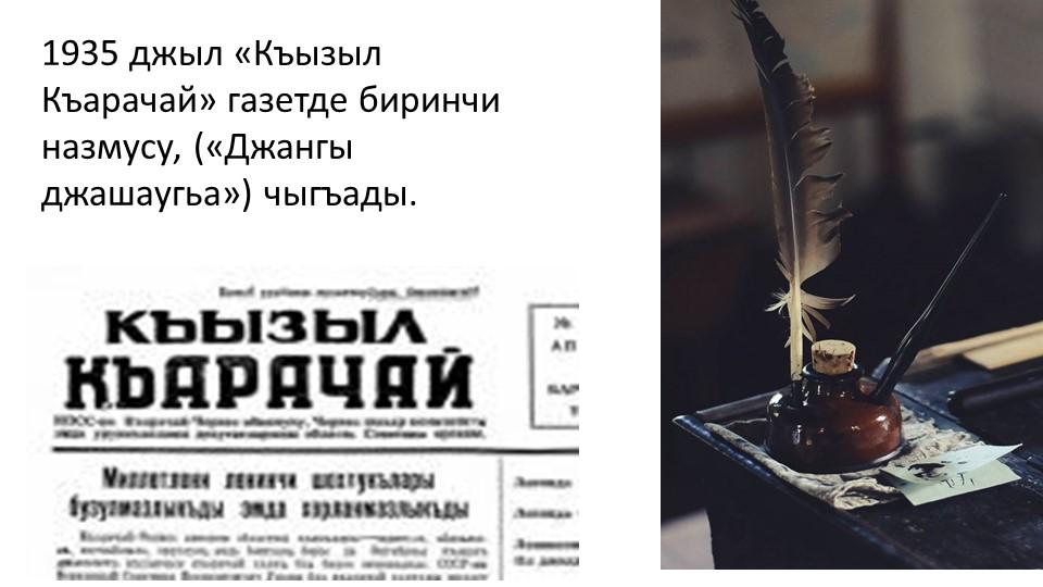 1935 джыл «Къызыл Къарачай» газетде биринчи назмусу, («Джангы джашаугьа») чыг...
