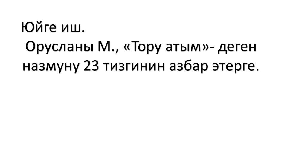 Юйге иш.Орусланы М., «Тору атым»- дегенназмуну 23 тизгинин азбар этерге.