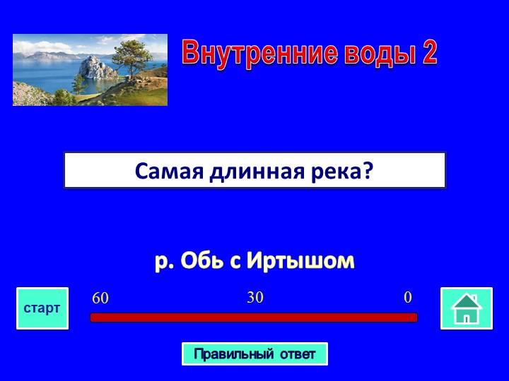 р. Обь с ИртышомСамая длинная река? Внутренние воды 203060стартПравильный ответ