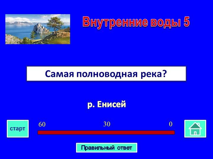 р. ЕнисейСамая полноводная река? Внутренние воды 503060стартПравильный ответ