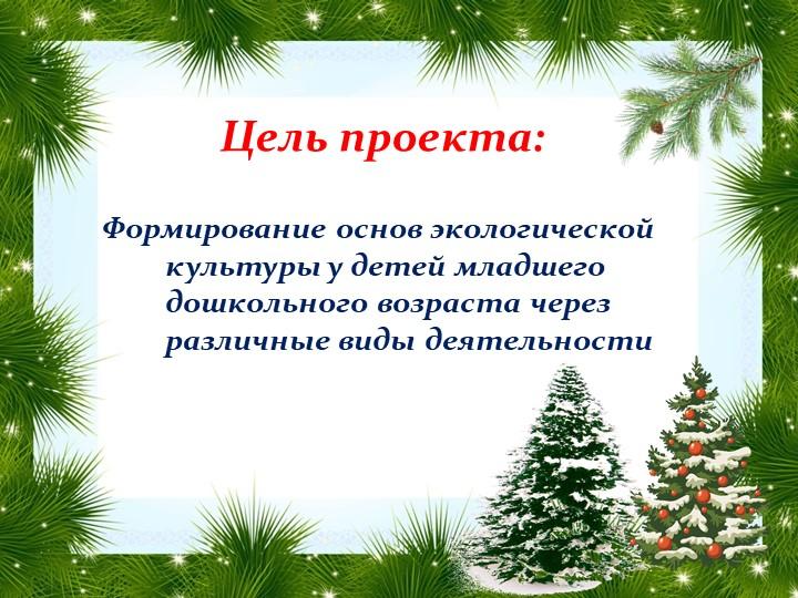 Цель проекта: Формирование основ экологической культуры у детей младшего дошк...
