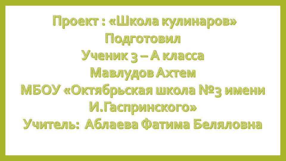 Проект : «Школа кулинаров»ПодготовилУченик 3 – А классаМавлудов АхтемМБО...