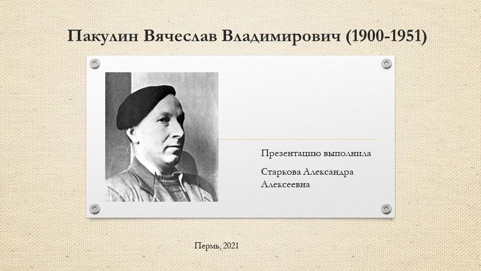 Пакулин Вячеслав Владимирович (1900-1951)Презентацию выполнилаСтаркова Алекс...
