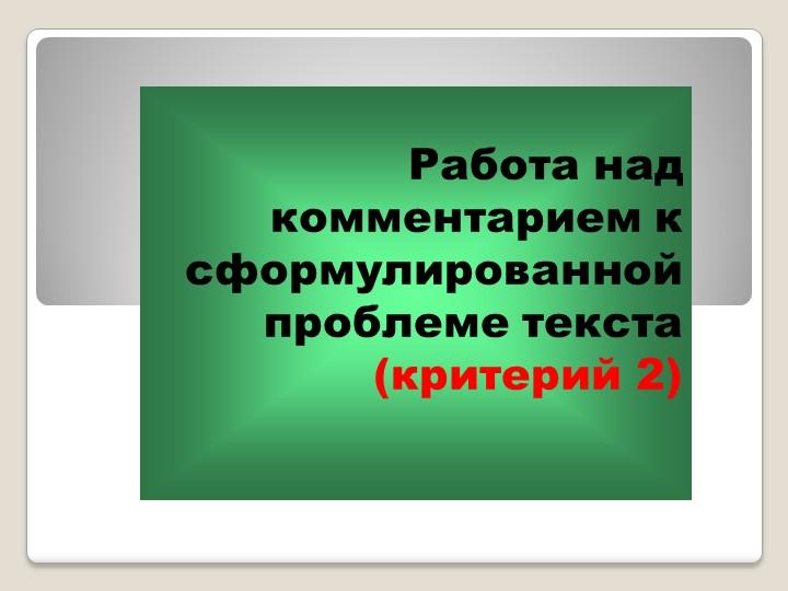 Работа над комментарием к сформулированной проблеме текста (критерий 2)