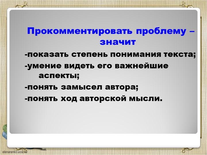 Прокомментировать проблему – значит -показать степень понимания текста;-уме...