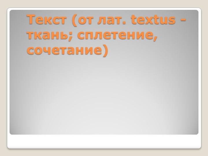 Текст(от лат. textus - ткань; сплетение, сочетание)