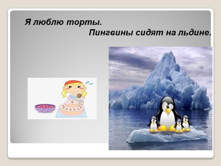 Я люблю торты.                                   Пингвины сидят на льдине.