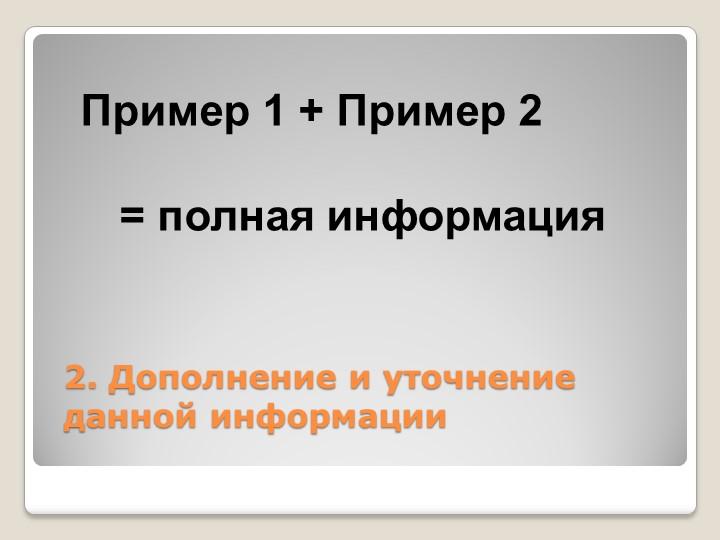 2. Дополнение и уточнение данной информацииПример 1+ Пример 2= полная...