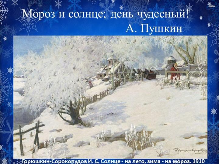 Мороз и солнце; день чудесный!                                  А. ПушкинГор...