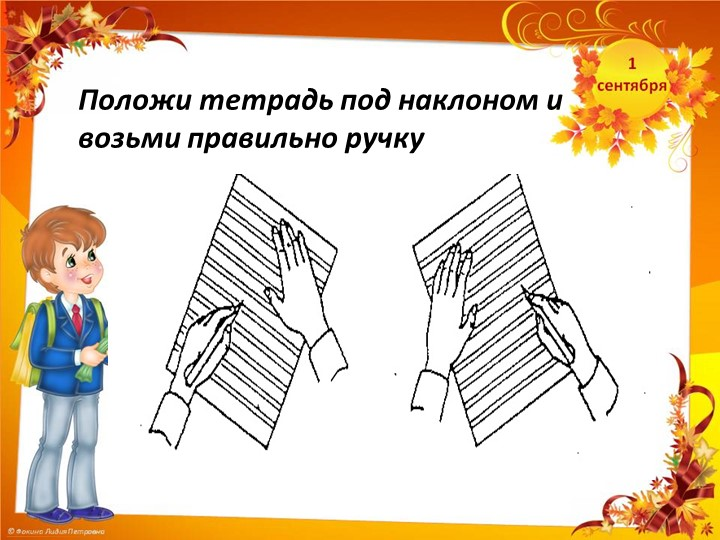 Положи тетрадь под наклоном и возьми правильно ручку