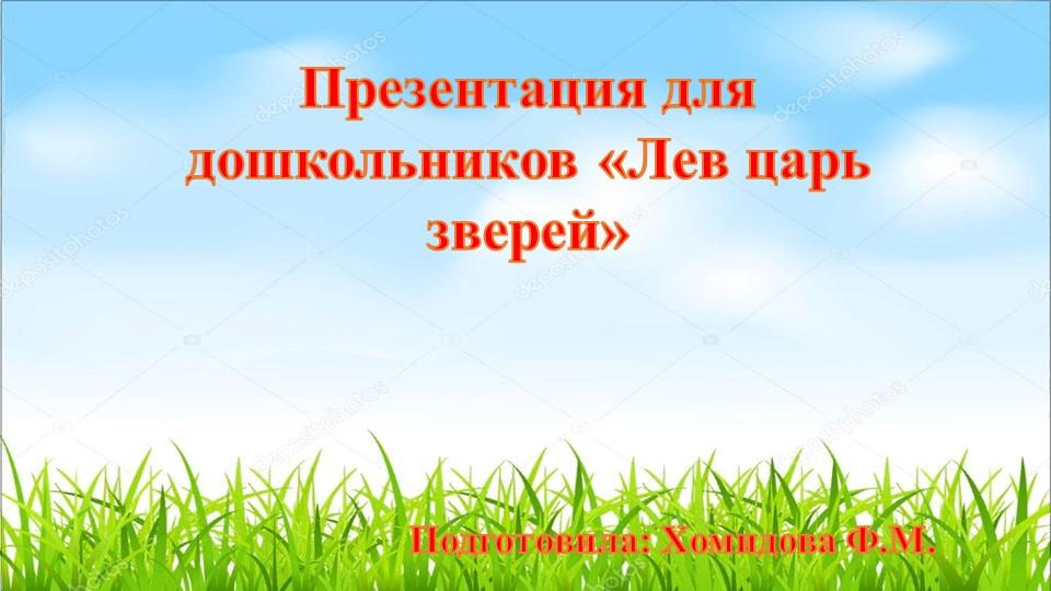 Презентация для дошкольников «Лев царь зверей»Подготовила: Хомидова Ф.М.