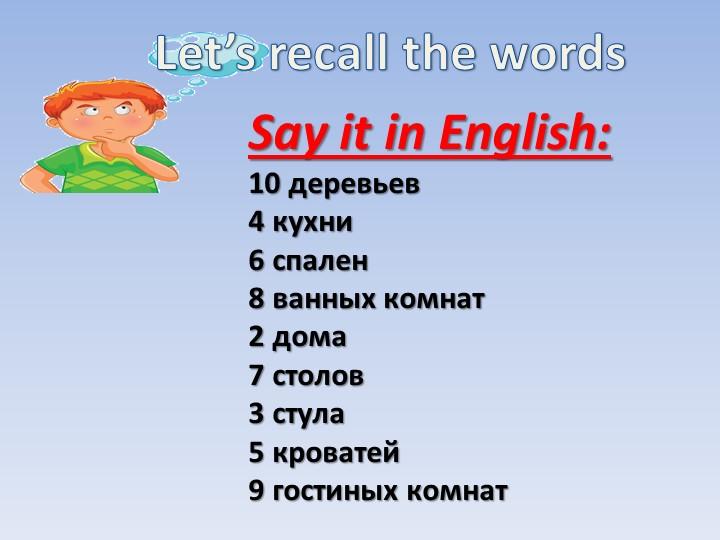 Let's recall the wordsSay it in English:10 деревьев4 кухни6 спален8 ванны...