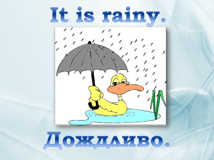It is rainy. Дождливо.