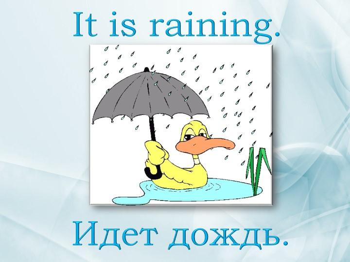It is raining. Идет дождь.
