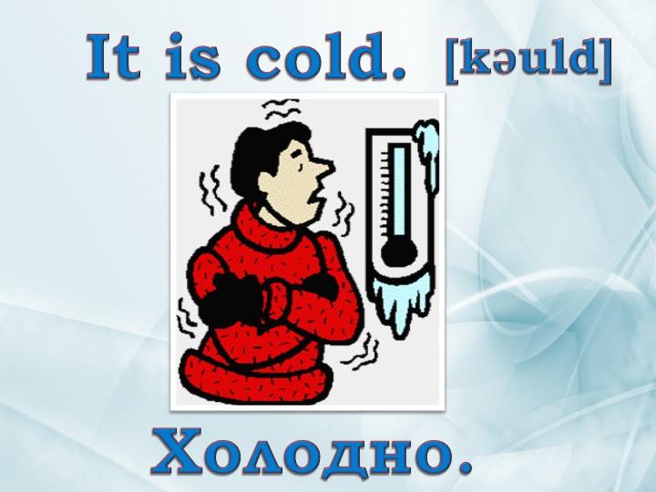 It is cold. Холодно. [kǝuld]