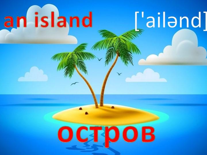 an island['ailǝnd]остров