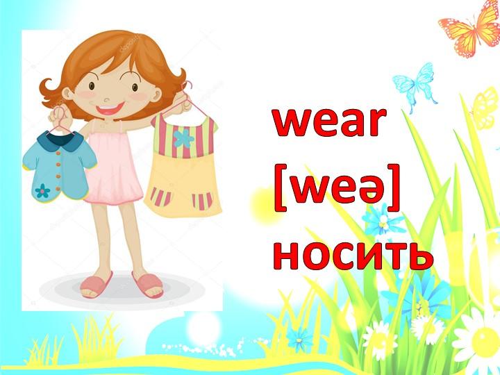 wear [weǝ] носить