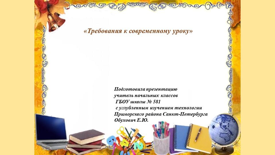 «Требования к современному уроку»Подготовила презентациюучитель начальных кл...