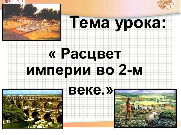 Тема урока:« Расцвет империи во 2-м       веке.»