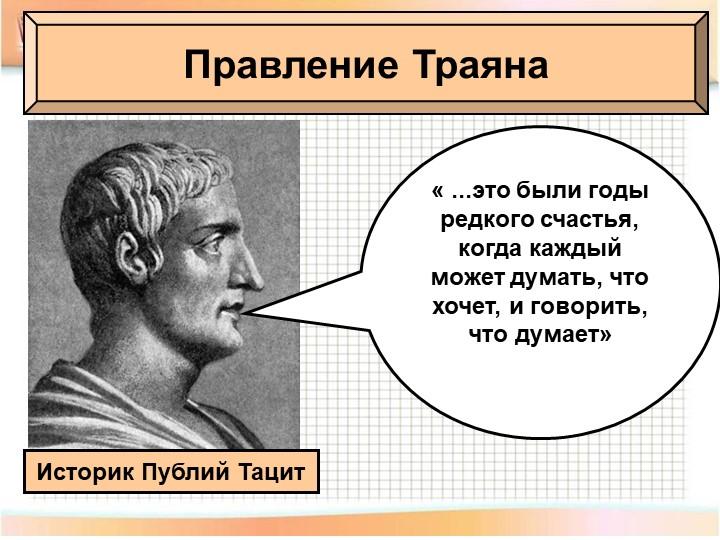 Правление ТраянаИсторик Публий Тацит« ...это были годы редкого счастья, когда...